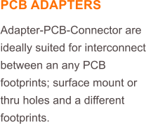 PCB ADAPTERS Adapter-PCB-Connector are ideally suited for interconnect between an any PCB footprints; surface mount or thru holes and a different footprints.